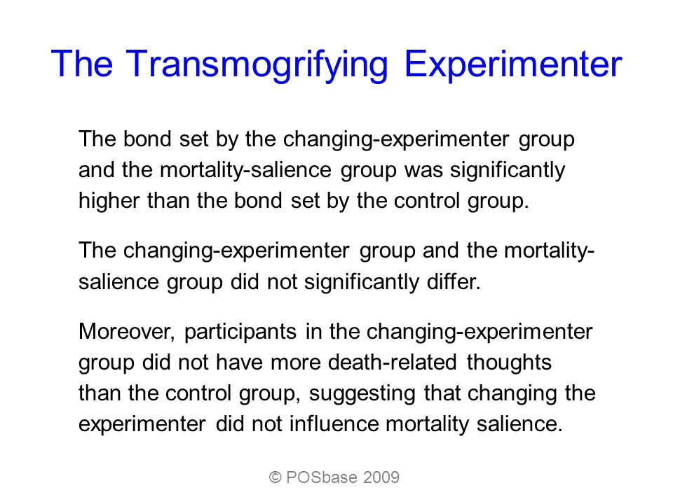 The Transmogrifying Experimenter The bond set by the changing-experimenter group and the mortality-salience group was significantly higher than the bond set by the control group.