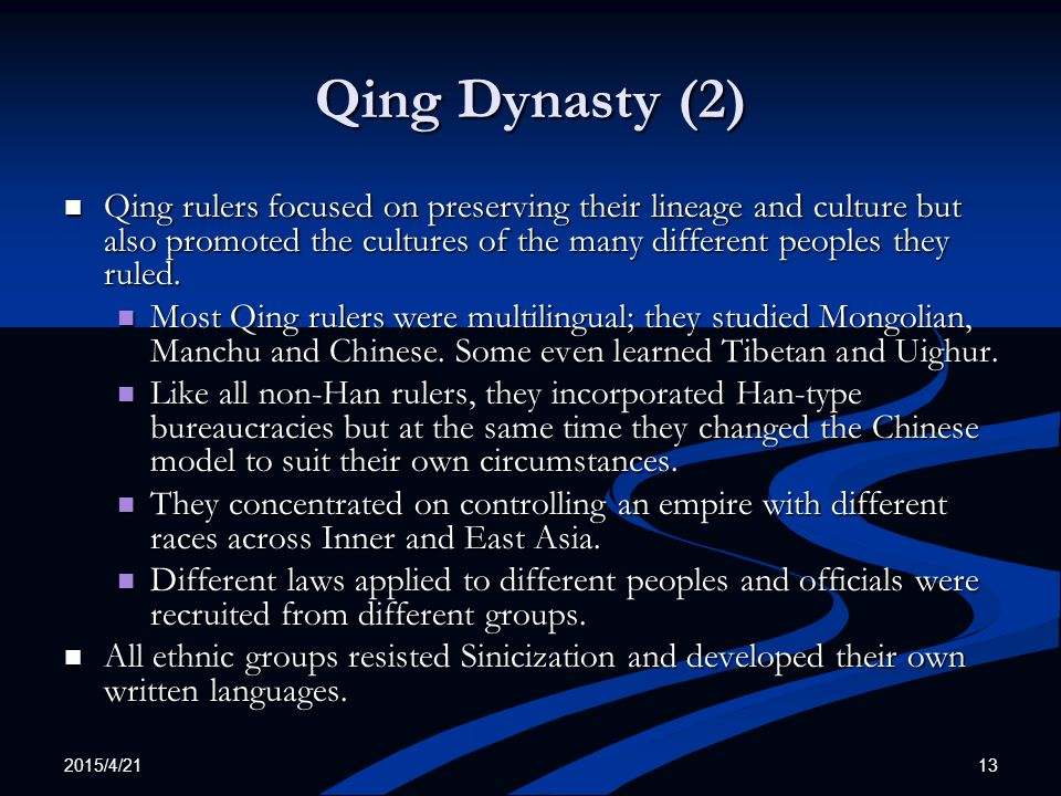 2015/4/21 13 Qing Dynasty (2) Qing rulers focused on preserving their lineage and culture but also promoted the cultures of the many different peoples they ruled.