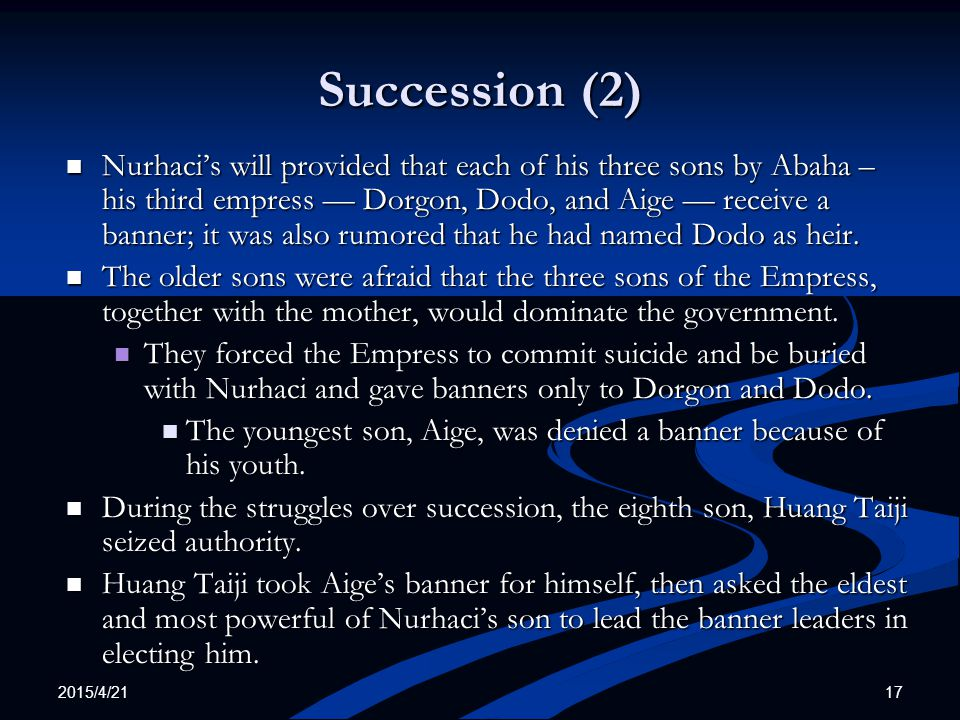 2015/4/21 17 Succession (2) Nurhaci's will provided that each of his three sons by Abaha – his third empress — Dorgon, Dodo, and Aige — receive a banner; it was also rumored that he had named Dodo as heir.