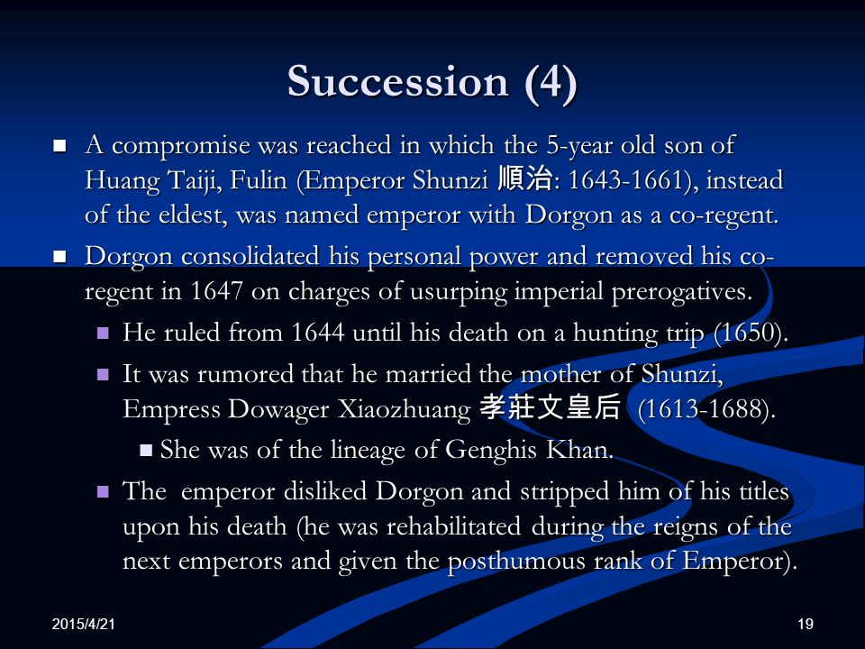 2015/4/21 19 Succession (4) A compromise was reached in which the 5-year old son of Huang Taiji, Fulin (Emperor Shunzi 順治 : 1643-1661), instead of the eldest, was named emperor with Dorgon as a co-regent.