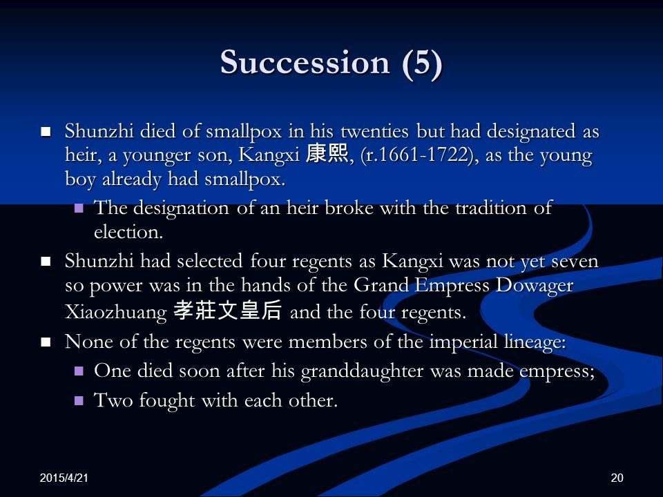 2015/4/21 20 Succession (5) Shunzhi died of smallpox in his twenties but had designated as heir, a younger son, Kangxi 康熙, (r.1661-1722), as the young boy already had smallpox.