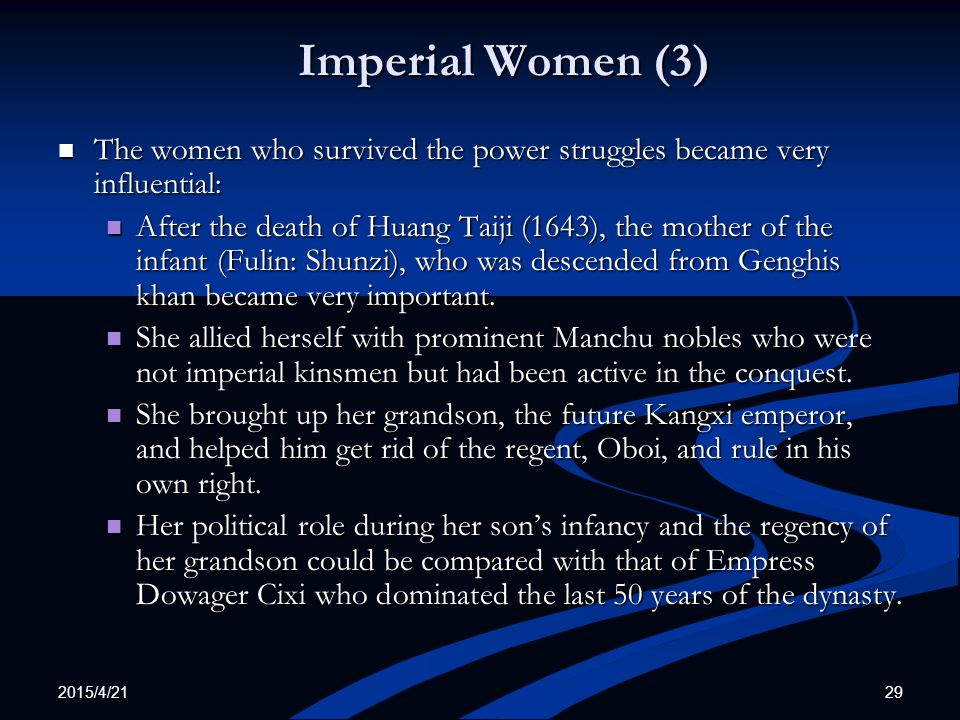 2015/4/21 29 Imperial Women (3) The women who survived the power struggles became very influential: The women who survived the power struggles became very influential: After the death of Huang Taiji (1643), the mother of the infant (Fulin: Shunzi), who was descended from Genghis khan became very important.
