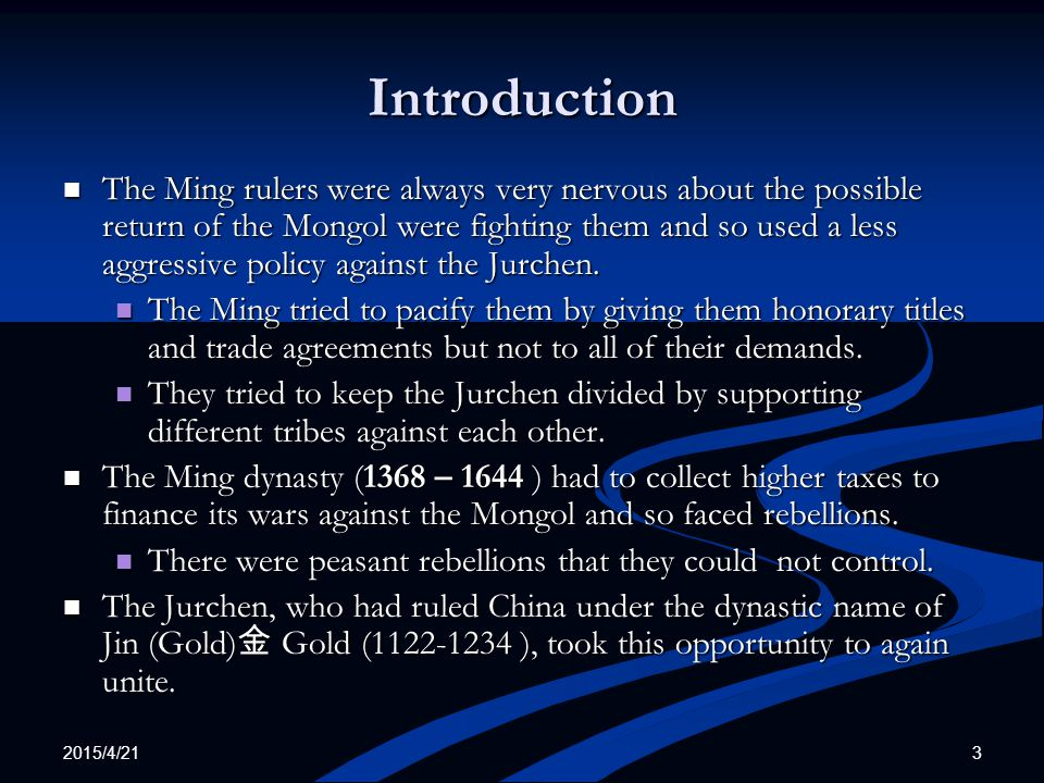 2015/4/21 3 Introduction The Ming rulers were always very nervous about the possible return of the Mongol were fighting them and so used a less aggressive policy against the Jurchen.