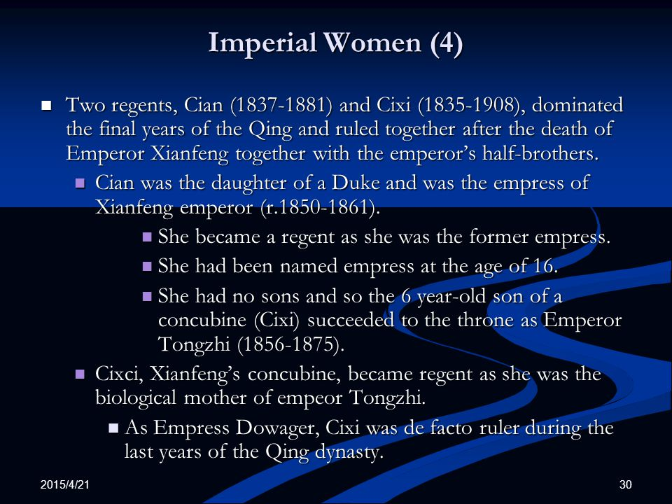 2015/4/21 30 Imperial Women (4) Two regents, Cian (1837-1881) and Cixi (1835-1908), dominated the final years of the Qing and ruled together after the death of Emperor Xianfeng together with the emperor's half-brothers.
