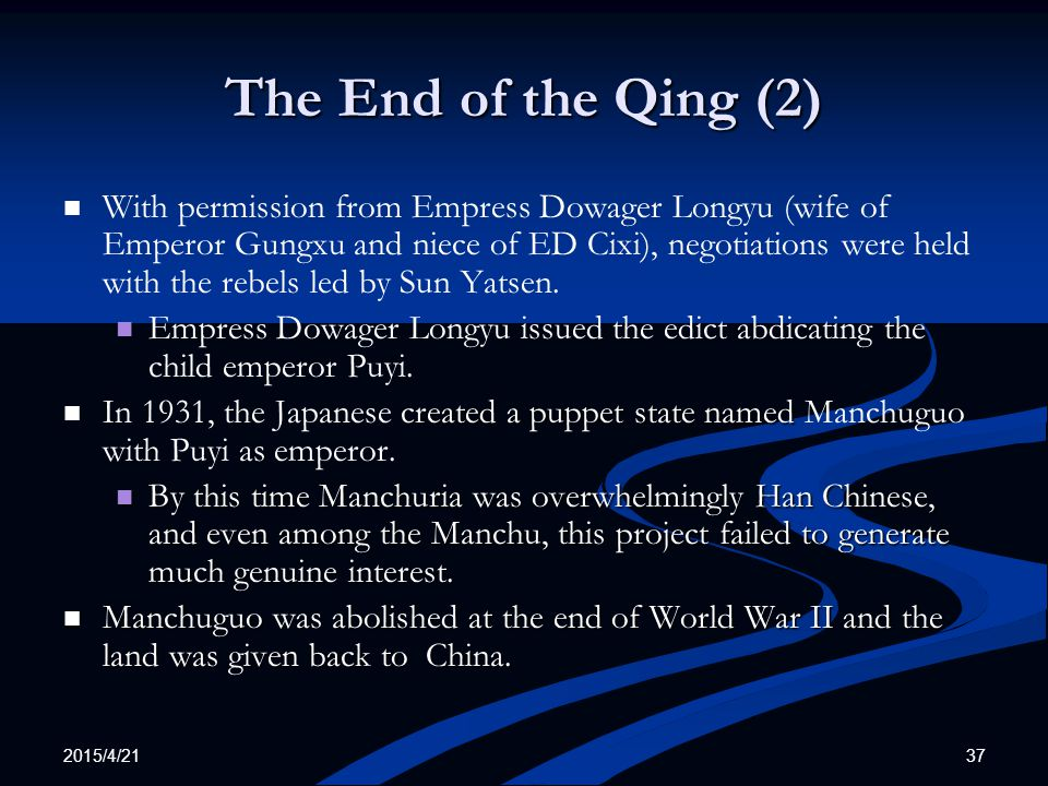 2015/4/21 37 The End of the Qing (2) With permission from Empress Dowager Longyu (wife of Emperor Gungxu and niece of ED Cixi), negotiations were held with the rebels led by Sun Yatsen.