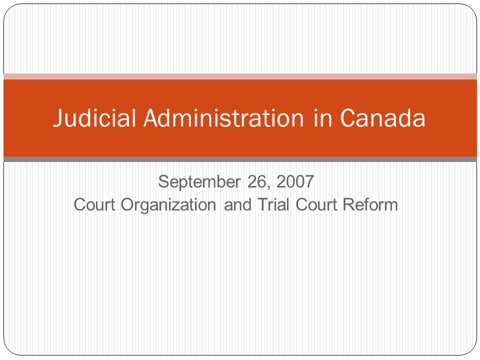 September 26, 2007 Court Organization and Trial Court Reform Judicial Administration in Canada