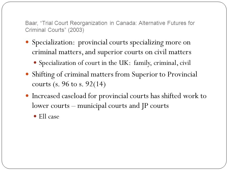 Baar, Trial Court Reorganization in Canada: Alternative Futures for Criminal Courts (2003) Specialization: provincial courts specializing more on criminal matters, and superior courts on civil matters Specialization of court in the UK: family, criminal, civil Shifting of criminal matters from Superior to Provincial courts (s.