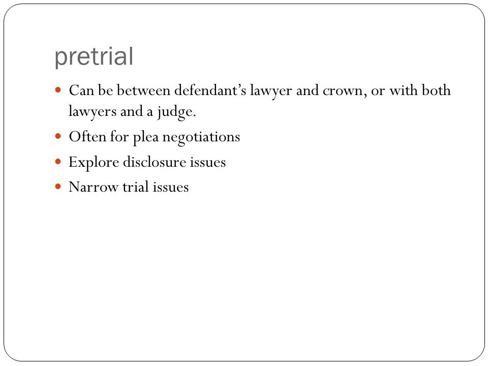 pretrial Can be between defendant's lawyer and crown, or with both lawyers and a judge.