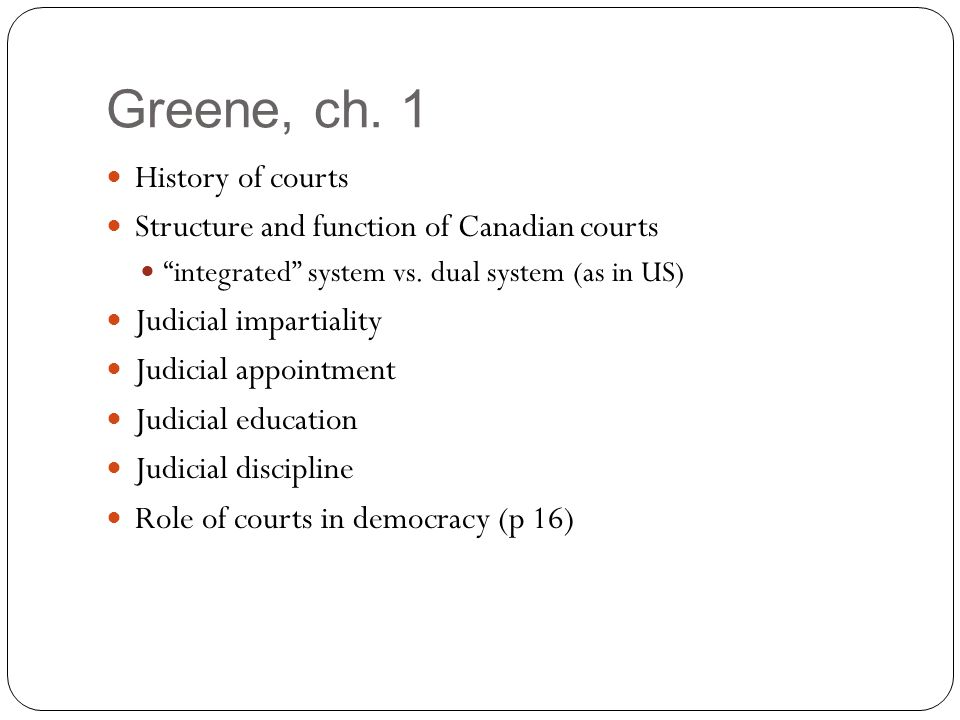 Greene, ch. 1 History of courts Structure and function of Canadian courts integrated system vs.