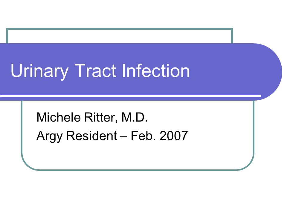 Urinary Tract Infection Michele Ritter, M.D. Argy Resident – Feb. 2007
