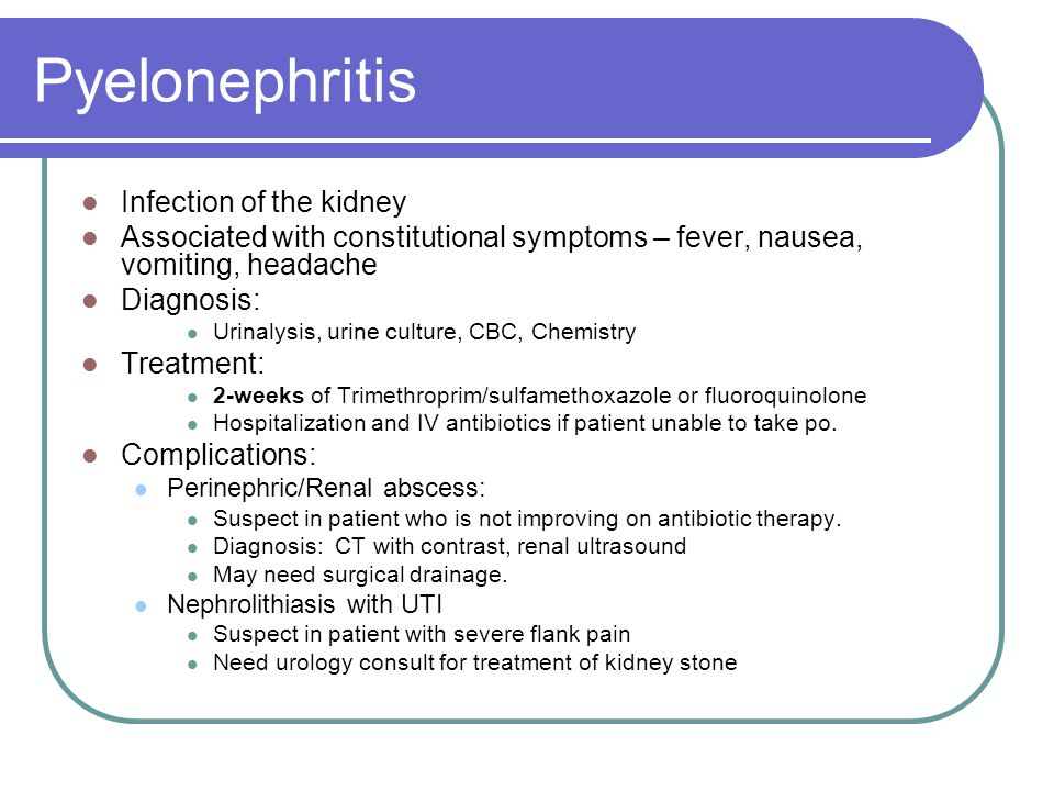 Pyelonephritis Infection of the kidney Associated with constitutional symptoms – fever, nausea, vomiting, headache Diagnosis: Urinalysis, urine culture, CBC, Chemistry Treatment: 2-weeks of Trimethroprim/sulfamethoxazole or fluoroquinolone Hospitalization and IV antibiotics if patient unable to take po.