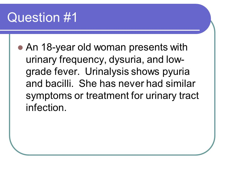 Question #1 An 18-year old woman presents with urinary frequency, dysuria, and low- grade fever.