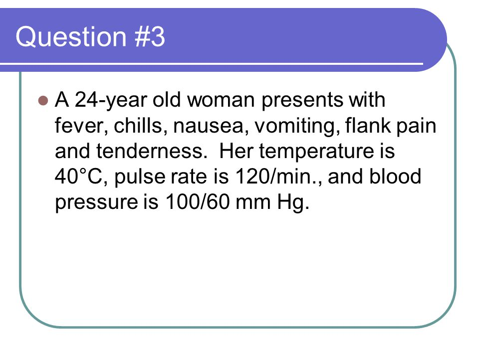 Question #3 A 24-year old woman presents with fever, chills, nausea, vomiting, flank pain and tenderness.