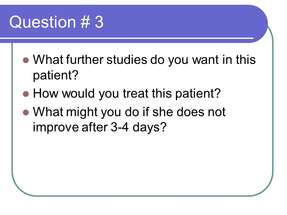 Question # 3 What further studies do you want in this patient.