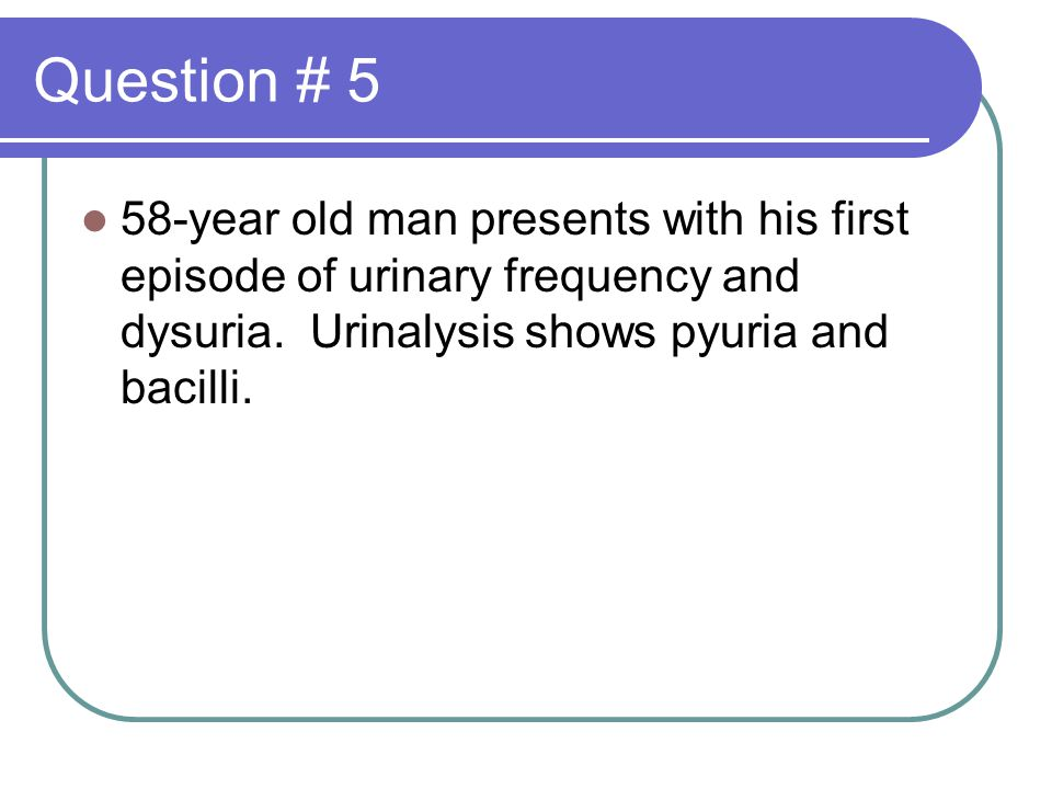 Question # 5 58-year old man presents with his first episode of urinary frequency and dysuria.