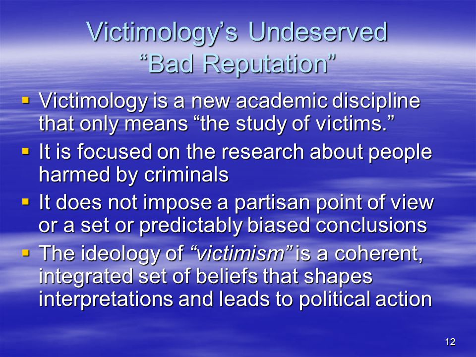 "12 Victimology's Undeserved ""Bad Reputation""  Victimology is a new academic discipline that only means ""the study of victims.""  It is focused on the"
