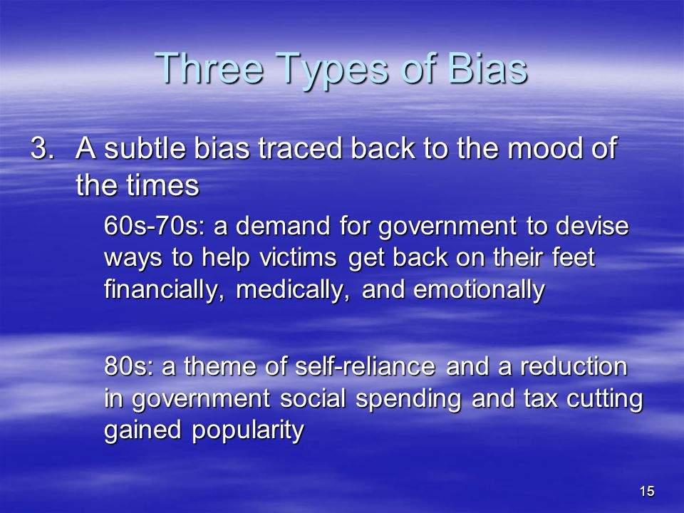 15 Three Types of Bias 3.A subtle bias traced back to the mood of the times 60s-70s: a demand for government to devise ways to help victims get back o