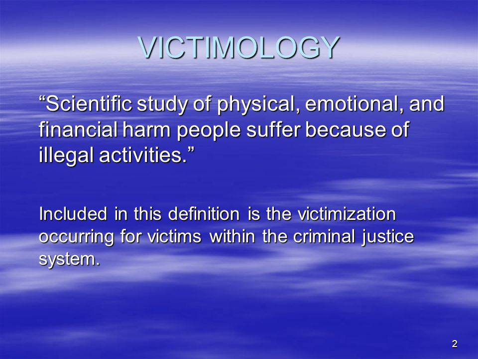 "2 VICTIMOLOGY ""Scientific study of physical, emotional, and financial harm people suffer because of illegal activities."" Included in this definition i"