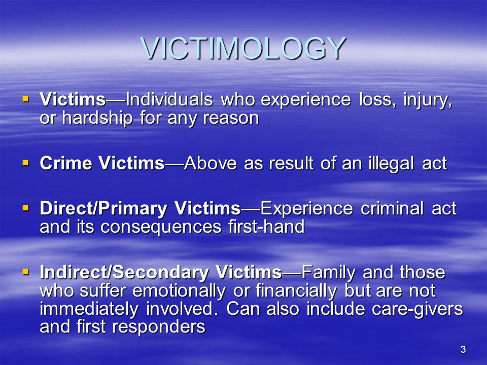 3 VICTIMOLOGY  Victims—Individuals who experience loss, injury, or hardship for any reason  Crime Victims—Above as result of an illegal act  Direct