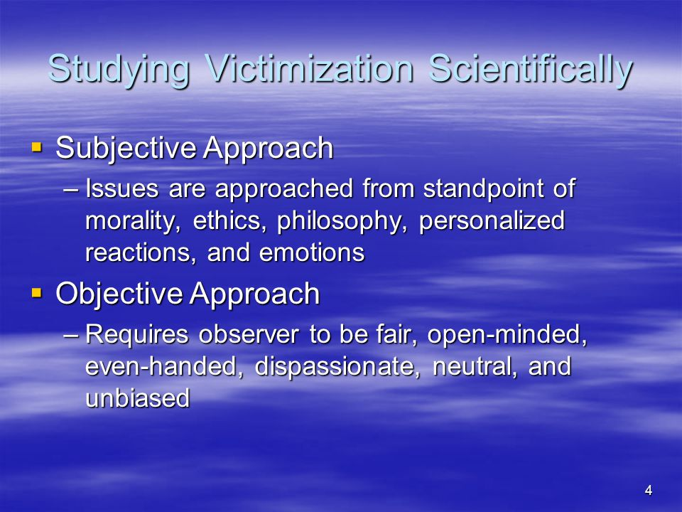 4 Studying Victimization Scientifically  Subjective Approach –Issues are approached from standpoint of morality, ethics, philosophy, personalized rea