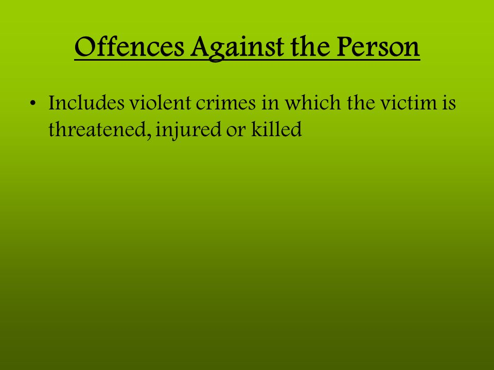 Offences Against the Person Includes violent crimes in which the victim is threatened, injured or killed