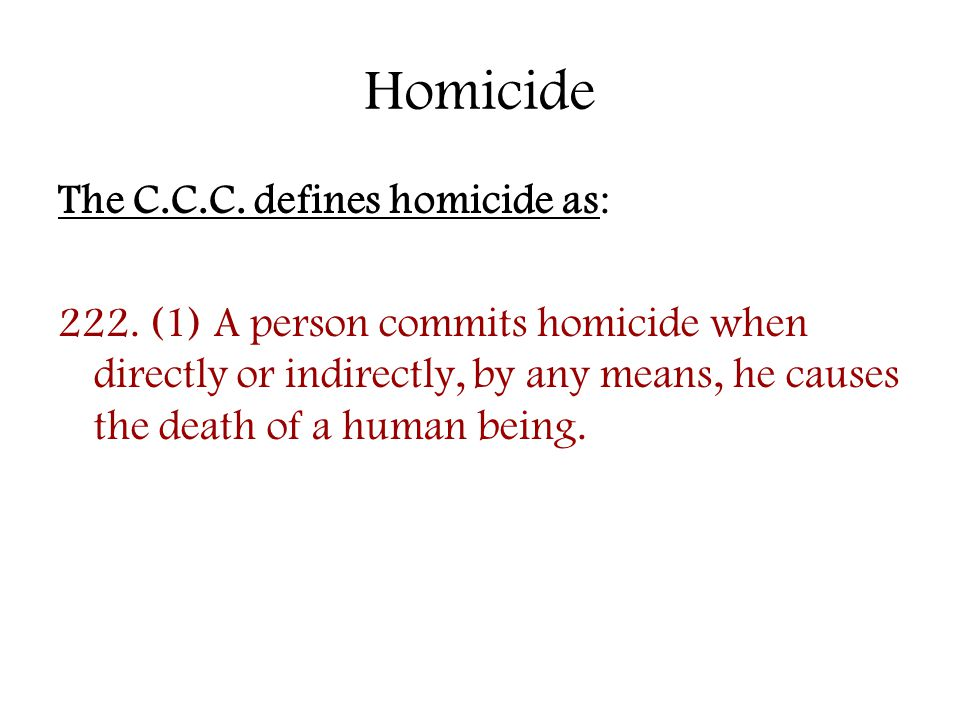 Homicide The C.C.C. defines homicide as: 222. (1) A person commits homicide when directly or indirectly, by any means, he causes the death of a human
