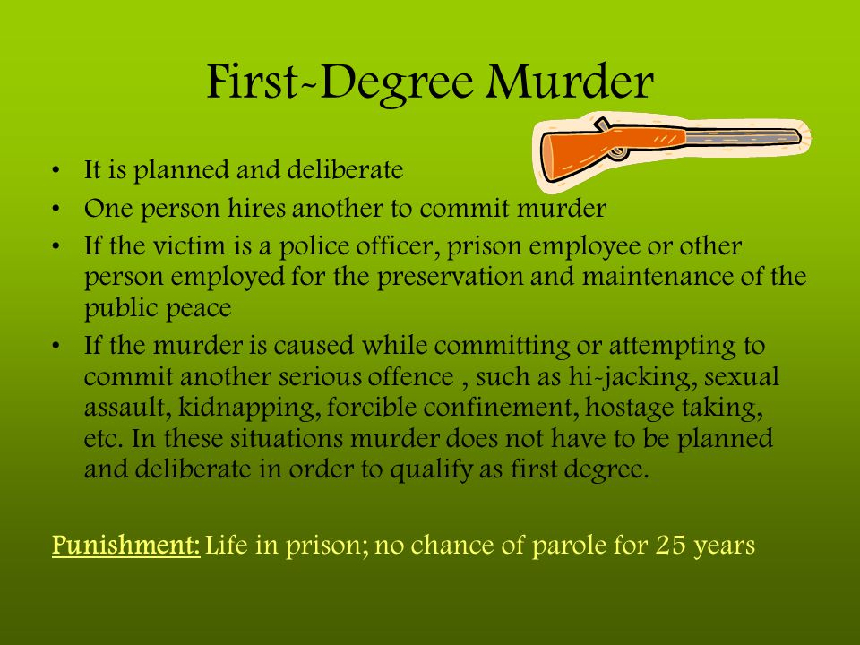 First-Degree Murder It is planned and deliberate One person hires another to commit murder If the victim is a police officer, prison employee or other