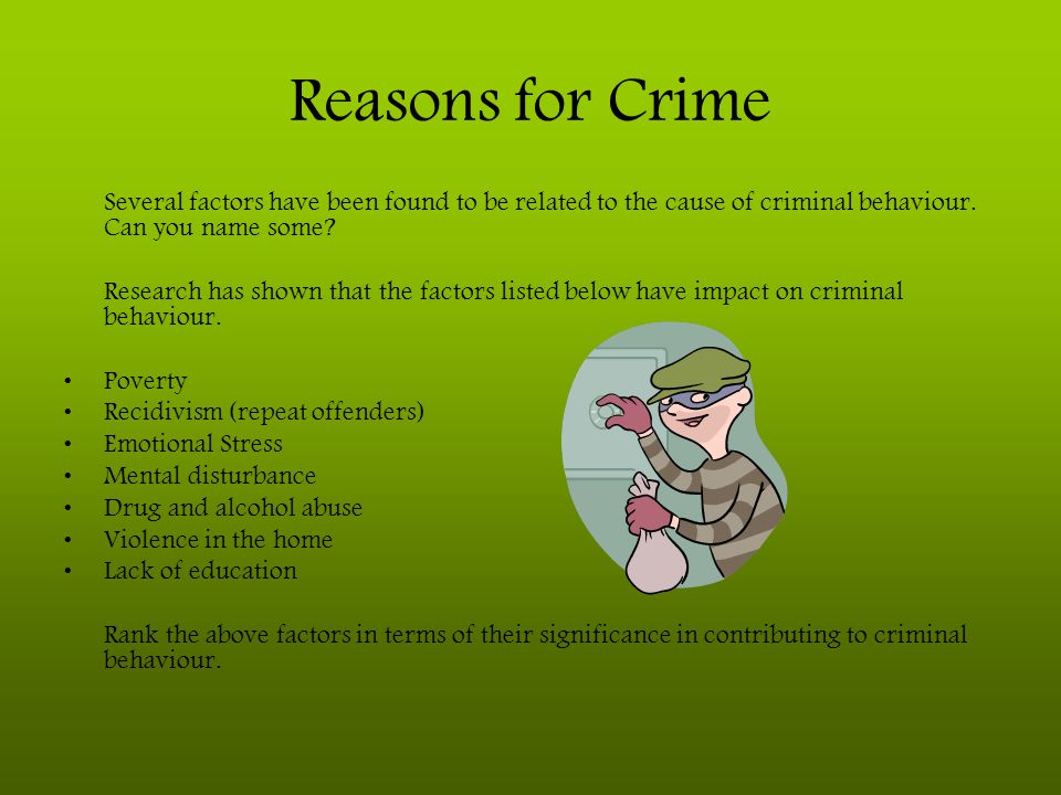 Reasons for Crime Several factors have been found to be related to the cause of criminal behaviour. Can you name some? Research has shown that the fac