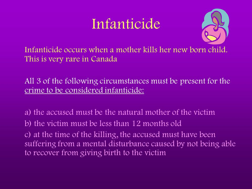Infanticide Infanticide occurs when a mother kills her new born child. This is very rare in Canada All 3 of the following circumstances must be presen