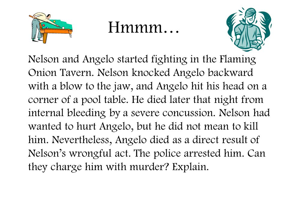 Hmmm… Nelson and Angelo started fighting in the Flaming Onion Tavern. Nelson knocked Angelo backward with a blow to the jaw, and Angelo hit his head o