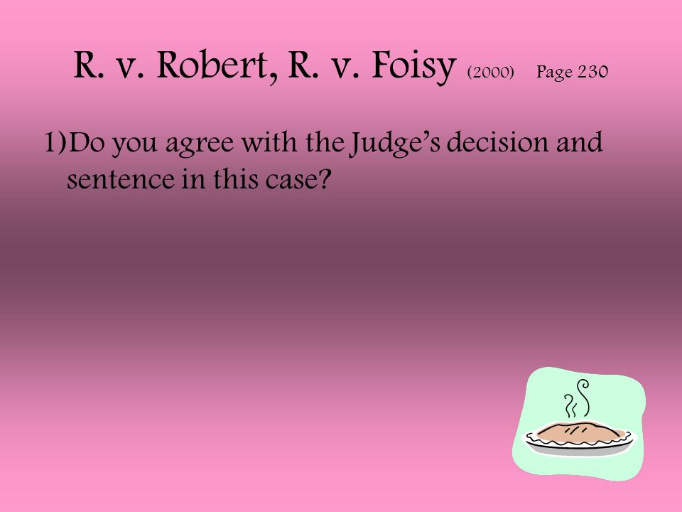 R. v. Robert, R. v. Foisy (2000) Page 230 1)Do you agree with the Judge's decision and sentence in this case?