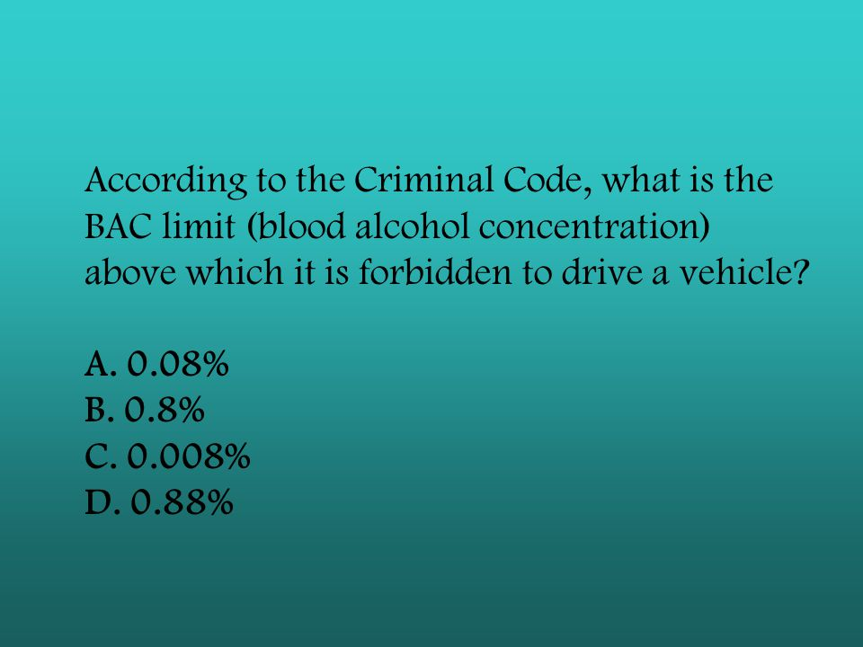 According to the Criminal Code, what is the BAC limit (blood alcohol concentration) above which it is forbidden to drive a vehicle? A. 0.08% B. 0.8% C