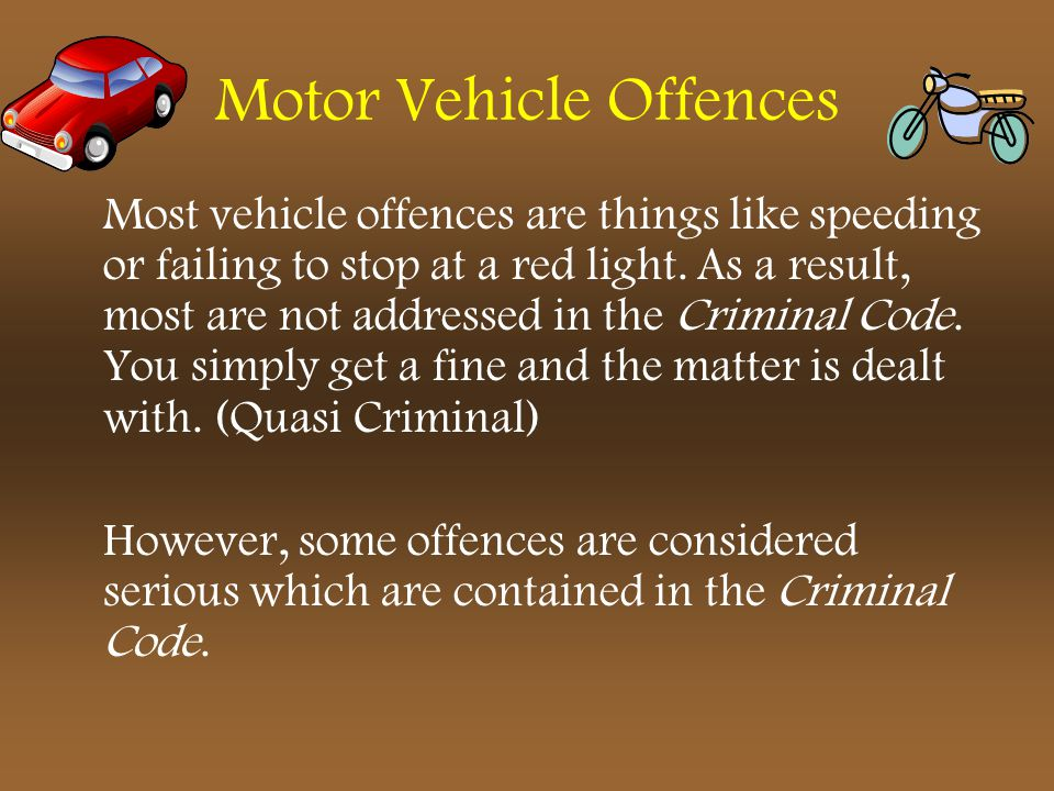 Motor Vehicle Offences Most vehicle offences are things like speeding or failing to stop at a red light. As a result, most are not addressed in the Cr