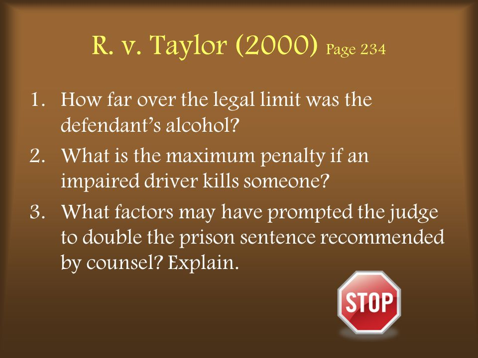 R. v. Taylor (2000) Page 234 1.How far over the legal limit was the defendant's alcohol? 2.What is the maximum penalty if an impaired driver kills som