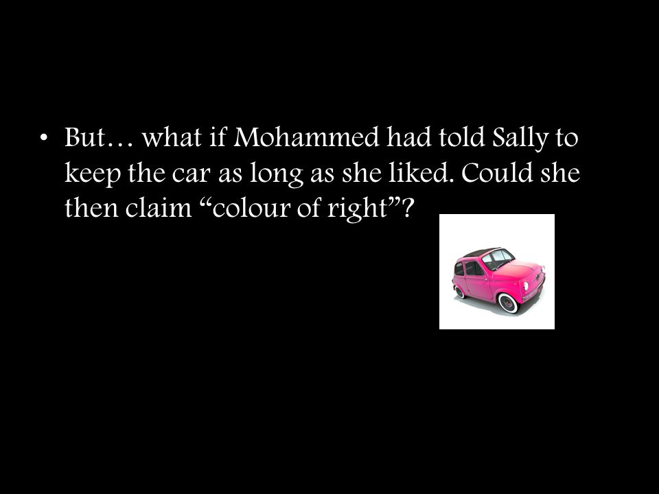 """But… what if Mohammed had told Sally to keep the car as long as she liked. Could she then claim """"colour of right""""?"""