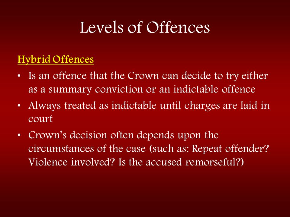 Levels of Offences Hybrid Offences Is an offence that the Crown can decide to try either as a summary conviction or an indictable offence Always treat