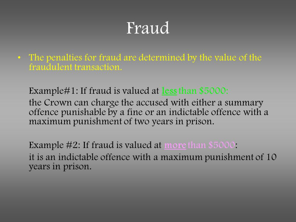 Fraud The penalties for fraud are determined by the value of the fraudulent transaction. Example#1: If fraud is valued at less than $5000: the Crown c