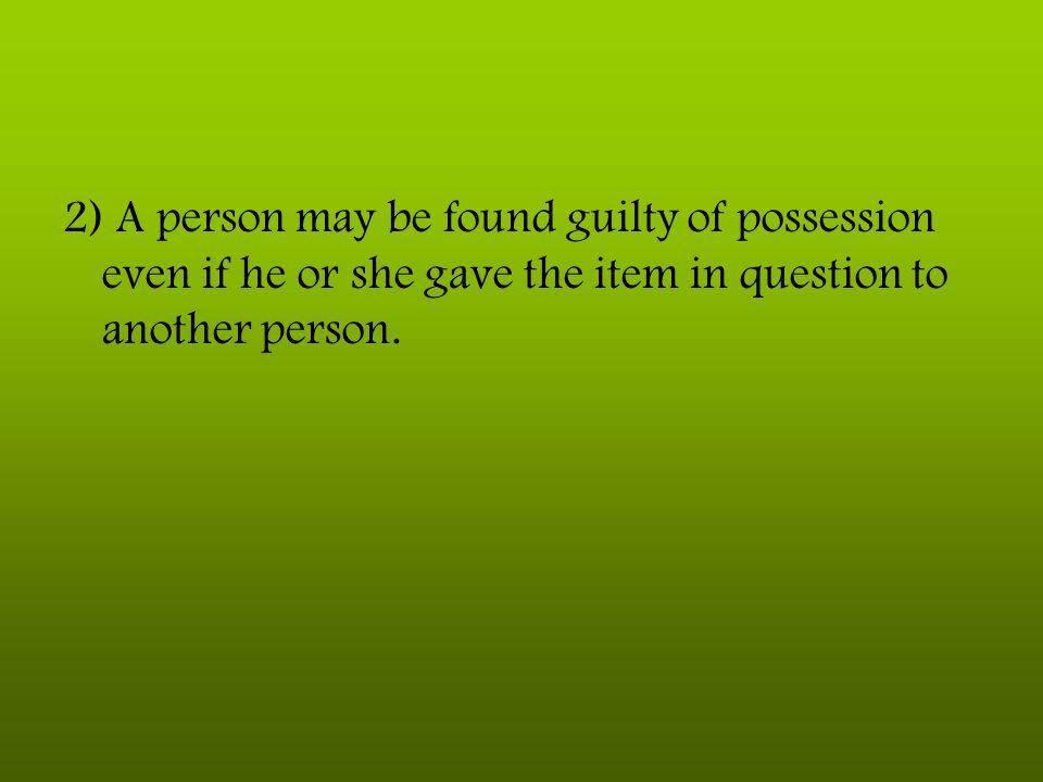 2) A person may be found guilty of possession even if he or she gave the item in question to another person.