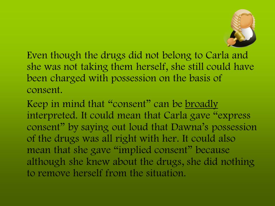 Even though the drugs did not belong to Carla and she was not taking them herself, she still could have been charged with possession on the basis of c