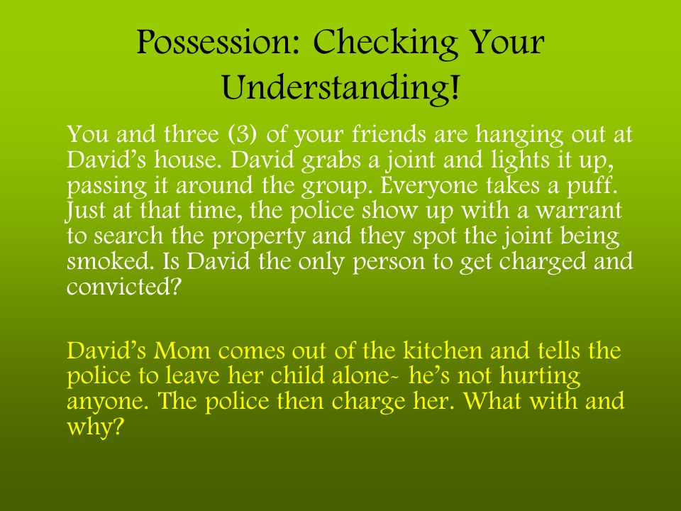 Possession: Checking Your Understanding! You and three (3) of your friends are hanging out at David's house. David grabs a joint and lights it up, pas
