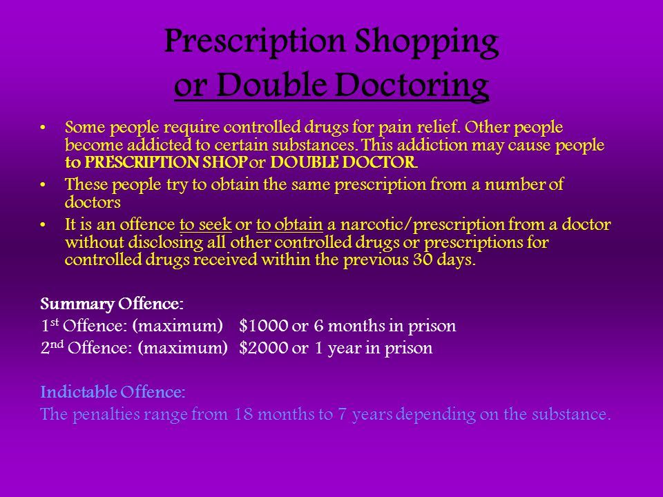 Prescription Shopping or Double Doctoring Some people require controlled drugs for pain relief. Other people become addicted to certain substances. Th