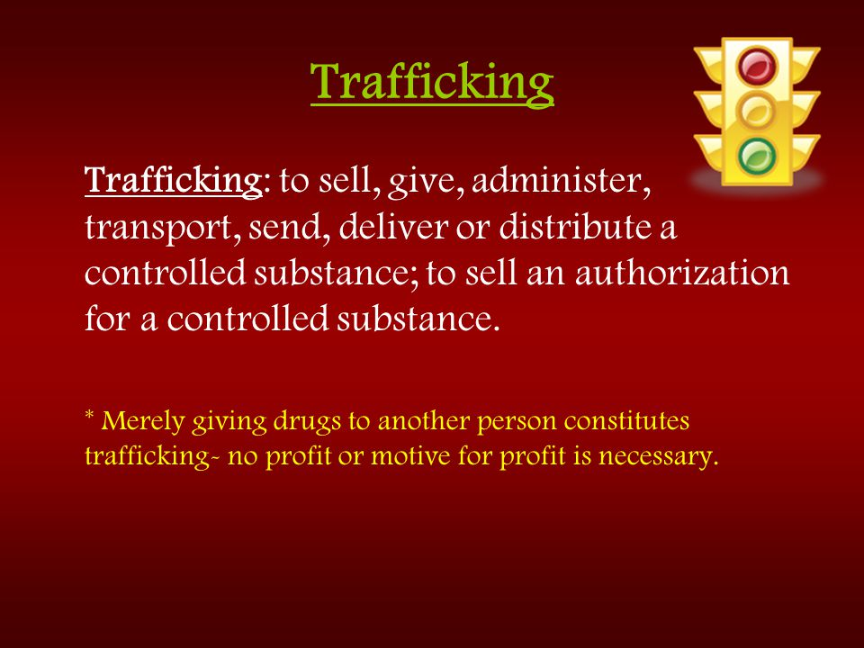 Trafficking Trafficking: to sell, give, administer, transport, send, deliver or distribute a controlled substance; to sell an authorization for a cont