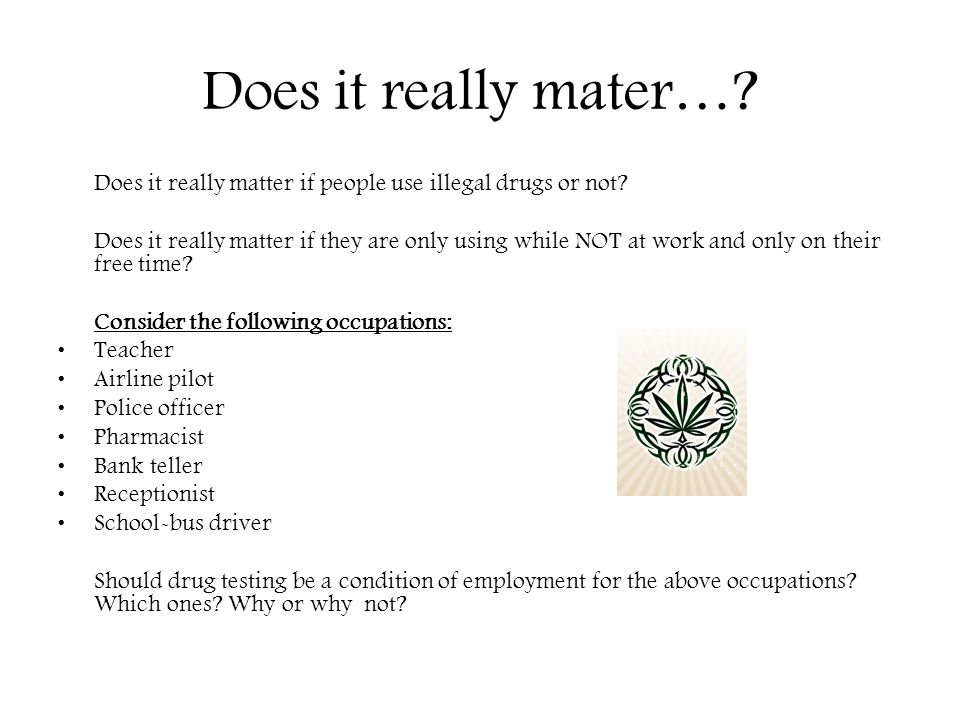 Does it really mater…? Does it really matter if people use illegal drugs or not? Does it really matter if they are only using while NOT at work and on