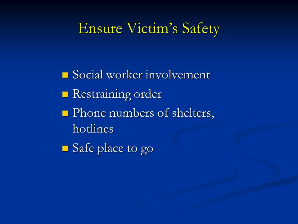 Ensure Victim's Safety Social worker involvement Social worker involvement Restraining order Restraining order Phone numbers of shelters, hotlines Pho