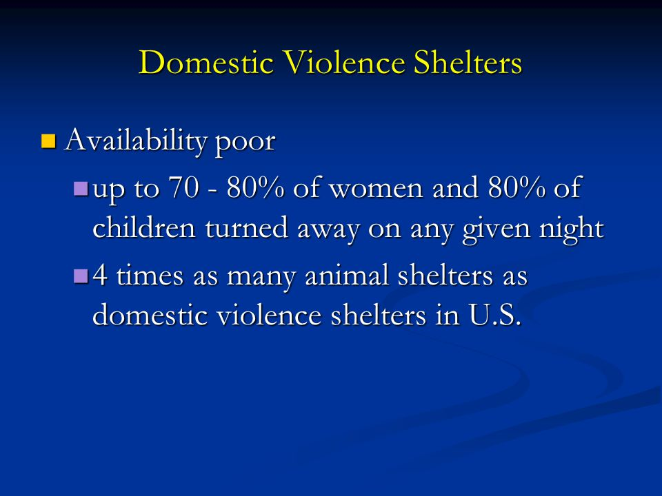 Domestic Violence Shelters Availability poor Availability poor up to 70 - 80% of women and 80% of children turned away on any given night up to 70 - 8