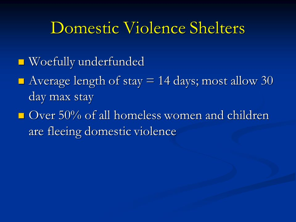 Domestic Violence Shelters Woefully underfunded Woefully underfunded Average length of stay = 14 days; most allow 30 day max stay Average length of st