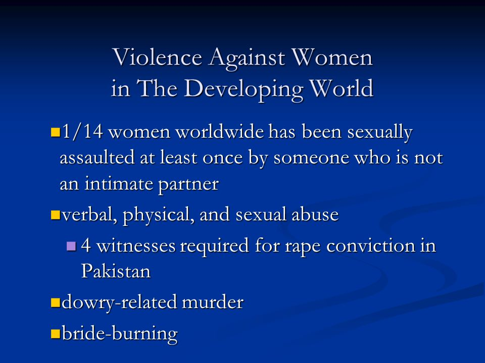 Violence Against Women in The Developing World 1/14 women worldwide has been sexually assaulted at least once by someone who is not an intimate partne