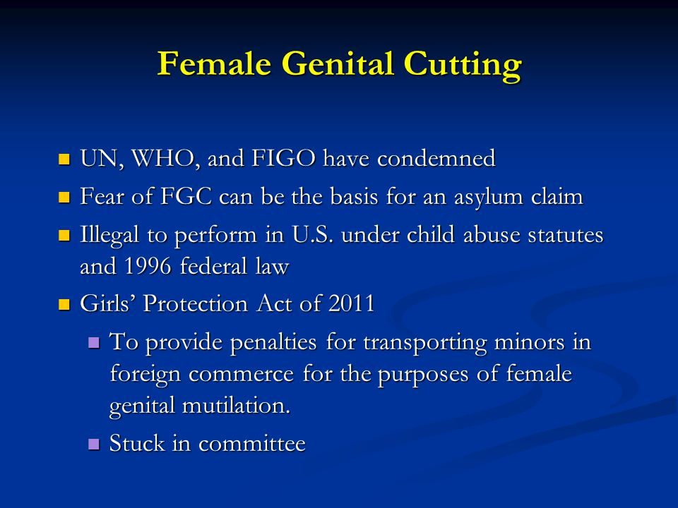 Female Genital Cutting UN, WHO, and FIGO have condemned UN, WHO, and FIGO have condemned Fear of FGC can be the basis for an asylum claim Fear of FGC can be the basis for an asylum claim Illegal to perform in U.S.