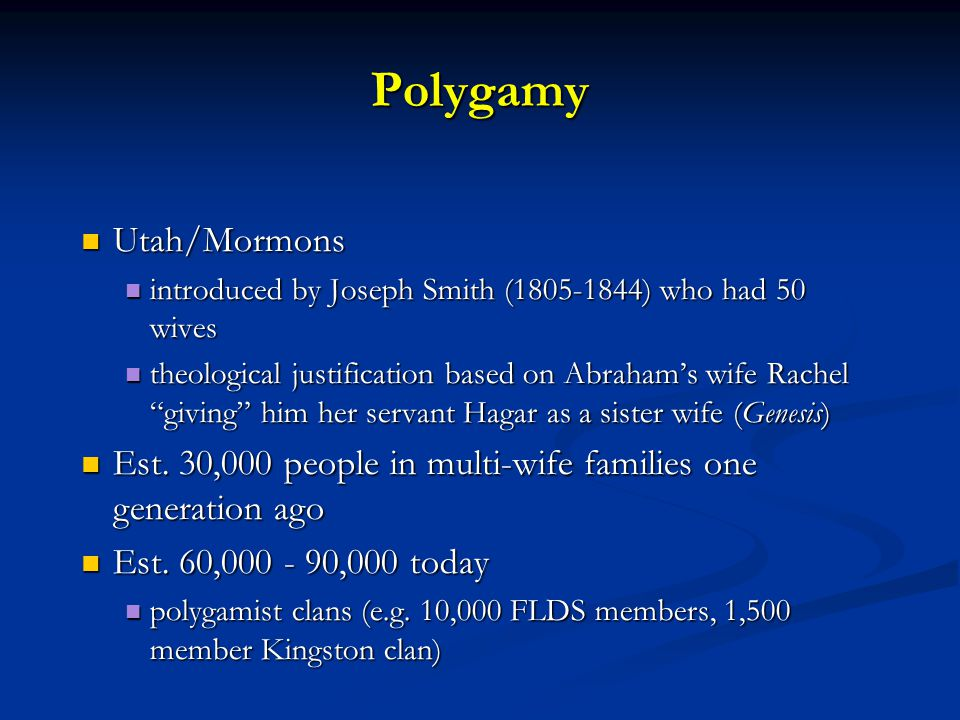 Polygamy Utah/Mormons Utah/Mormons introduced by Joseph Smith (1805-1844) who had 50 wives introduced by Joseph Smith (1805-1844) who had 50 wives theological justification based on Abraham's wife Rachel giving him her servant Hagar as a sister wife (Genesis) theological justification based on Abraham's wife Rachel giving him her servant Hagar as a sister wife (Genesis) Est.
