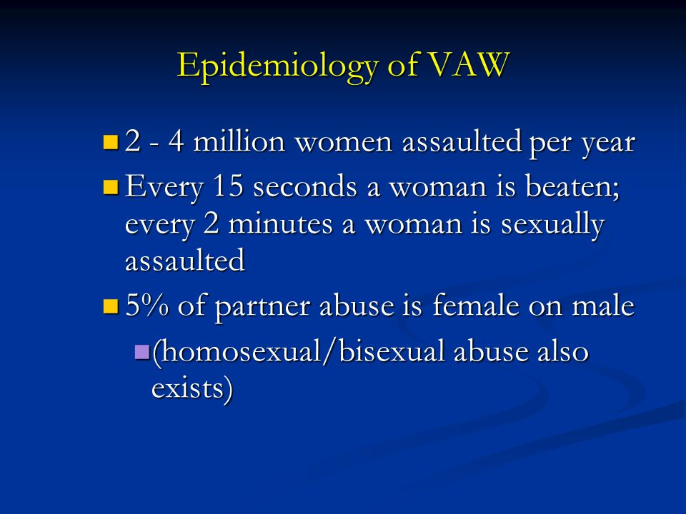 Epidemiology of VAW 2 - 4 million women assaulted per year 2 - 4 million women assaulted per year Every 15 seconds a woman is beaten; every 2 minutes a woman is sexually assaulted Every 15 seconds a woman is beaten; every 2 minutes a woman is sexually assaulted 5% of partner abuse is female on male 5% of partner abuse is female on male (homosexual/bisexual abuse also exists) (homosexual/bisexual abuse also exists)